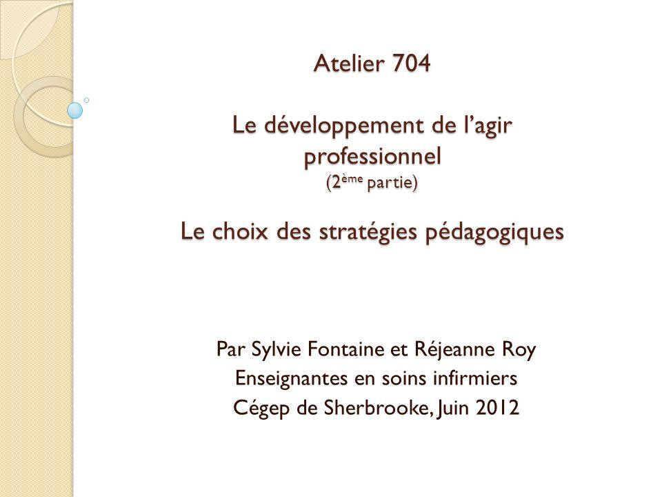 Atelier 704 Le développement de lagir professionnel (2 ème partie) Le choix des stratégies pédagogiques Par Sylvie Fontaine et Réjeanne Roy Enseignant