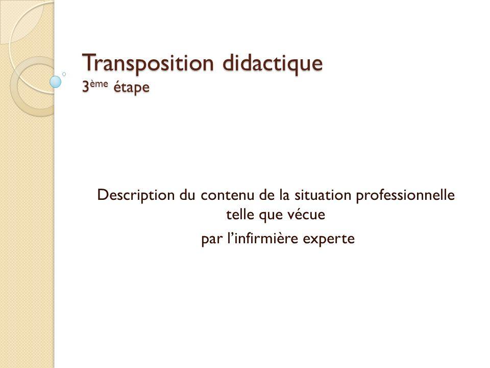 Transposition didactique 3 ème étape Description du contenu de la situation professionnelle telle que vécue par linfirmière experte