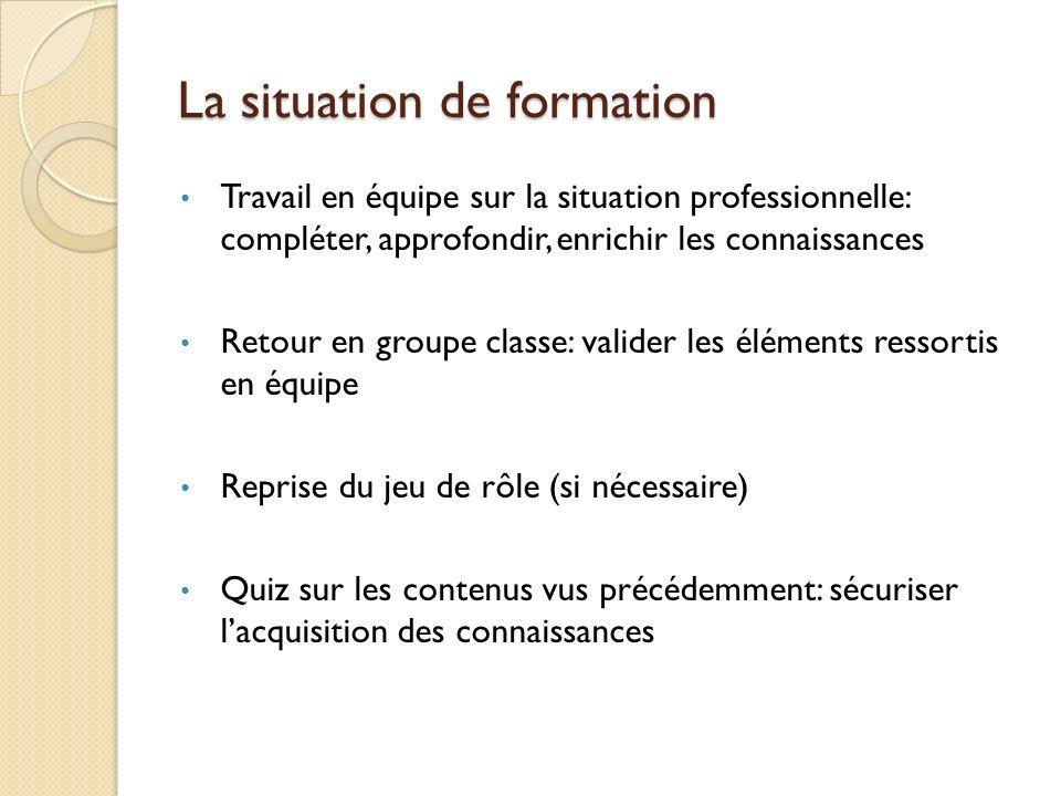La situation de formation Travail en équipe sur la situation professionnelle: compléter, approfondir, enrichir les connaissances Retour en groupe clas