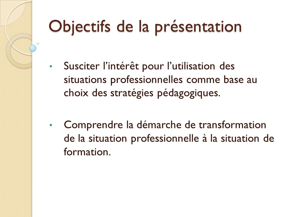 Objectifs de la présentation Susciter lintérêt pour lutilisation des situations professionnelles comme base au choix des stratégies pédagogiques. Comp