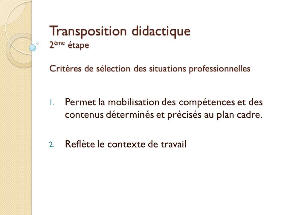 Transposition didactique 2 ème étape Critères de sélection des situations professionnelles 1. Permet la mobilisation des compétences et des contenus d