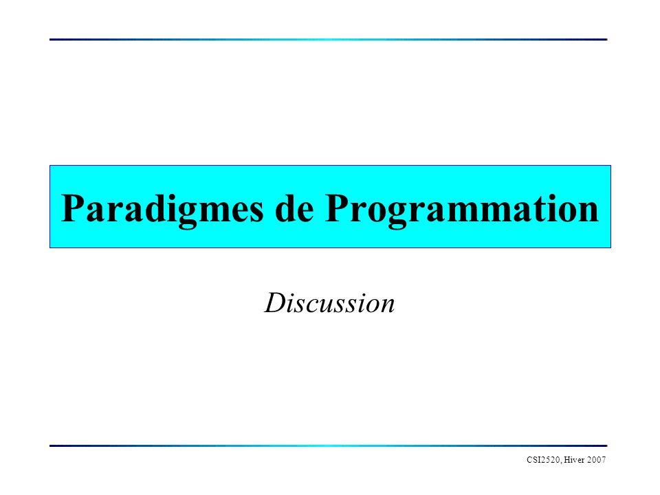 CSI2520, Hiver 2007 Paradigmes Programmation impérative: le programme est constitué d une séquence dénoncés à être exécutés séquentiellement Programmation logique: le programme décrit les propriétés de la solution recherchée et un mécanisme d inférence propose des solutions répondant à ces critères.