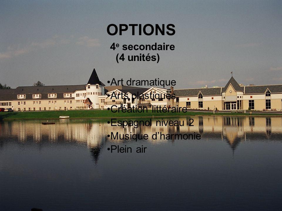 OPTIONS 4 e secondaire (4 unités) Art dramatique Arts plastiques Création littéraire Espagnol niveau 2 Musique dharmonie Plein air
