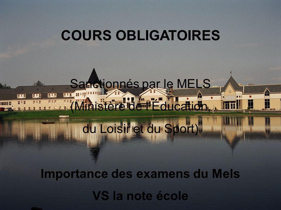 COURS OBLIGATOIRES Sanctionnés par le MELS (Ministère de lÉducation, du Loisir et du Sport) Importance des examens du Mels VS la note école