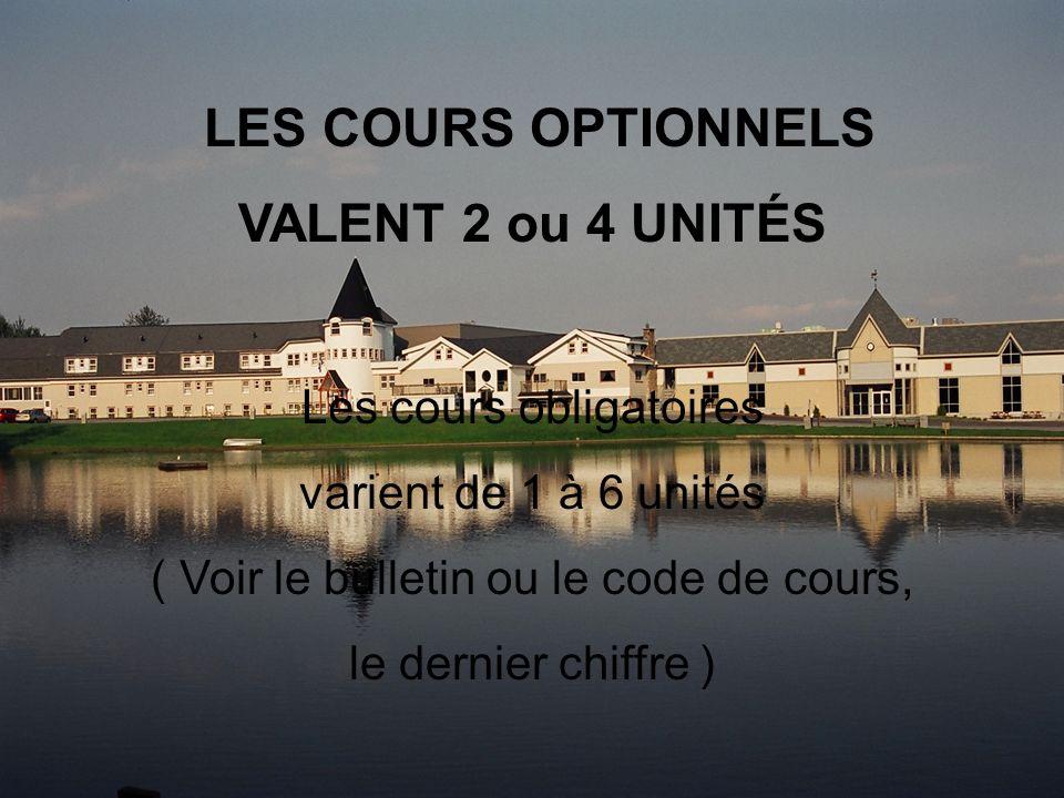 LES COURS OPTIONNELS VALENT 2 ou 4 UNITÉS Les cours obligatoires varient de 1 à 6 unités ( Voir le bulletin ou le code de cours, le dernier chiffre )