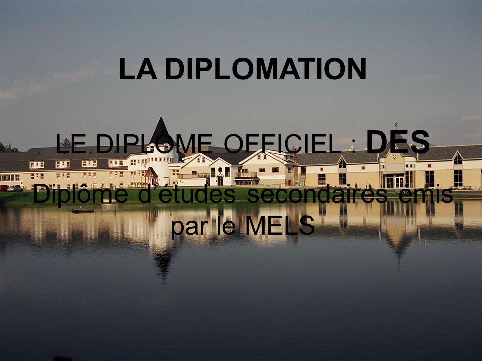 LA DIPLOMATION LE DIPLÔME OFFICIEL : DES Diplôme détudes secondaires émis par le MELS