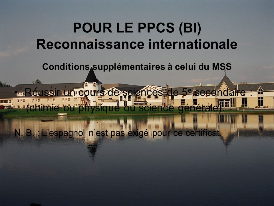 POUR LE PPCS (BI) Reconnaissance internationale Conditions supplémentaires à celui du MSS Réussir un cours de sciences de 5 e secondaire : (chimie ou physique ou science générale).