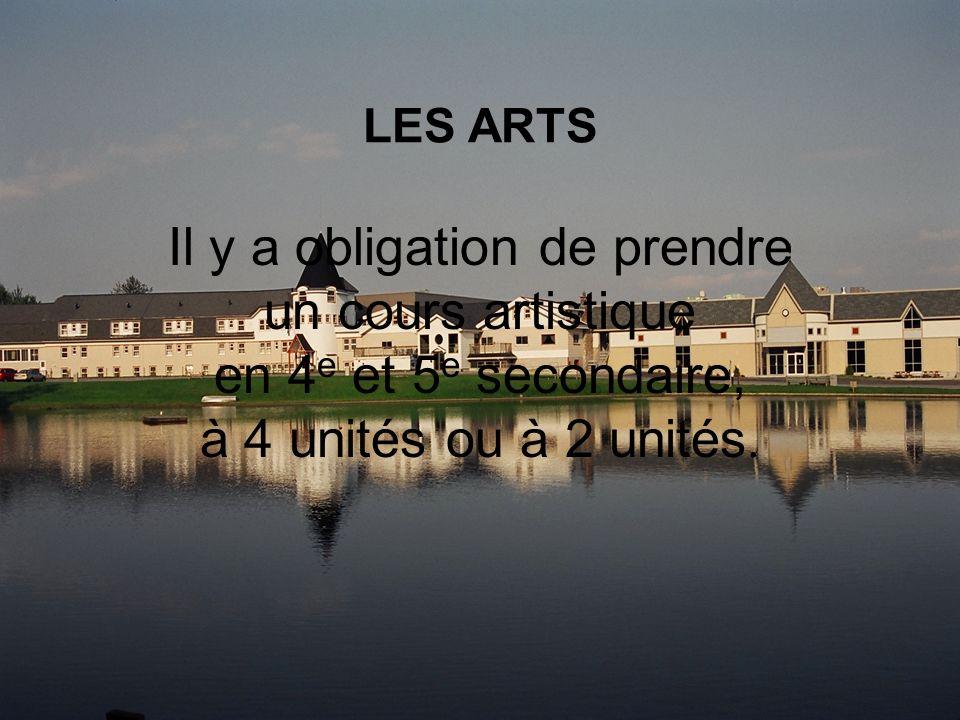 LES ARTS Il y a obligation de prendre un cours artistique en 4 e et 5 e secondaire, à 4 unités ou à 2 unités.
