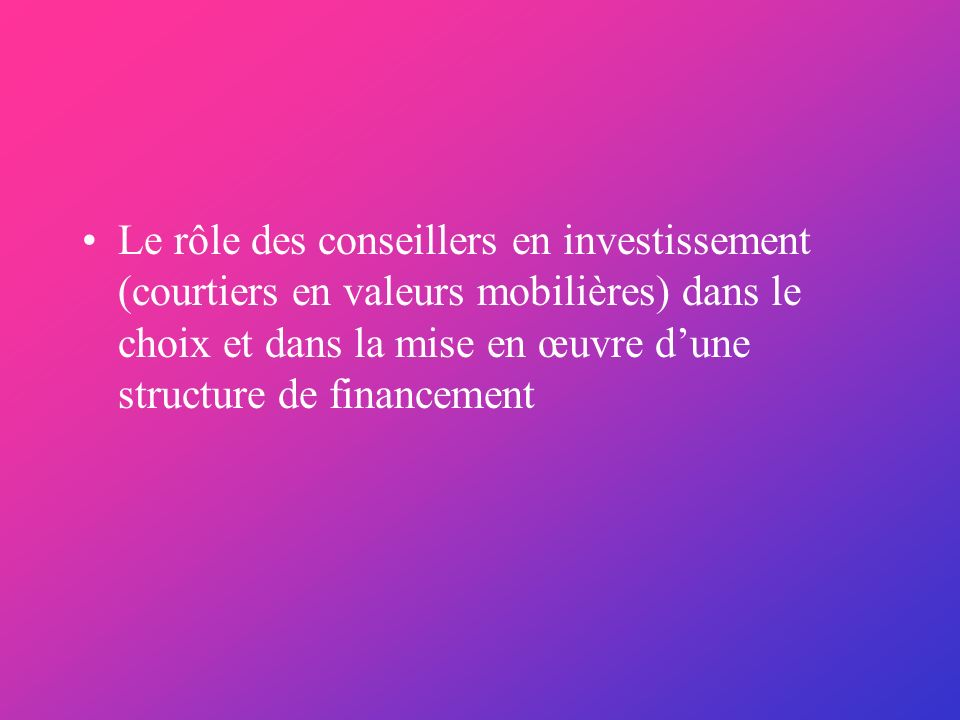 Le rôle des conseillers en investissement (courtiers en valeurs mobilières) dans le choix et dans la mise en œuvre dune structure de financement