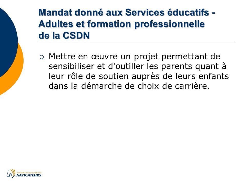 Mandat donné aux Services éducatifs - Adultes et formation professionnelle de la CSDN Mettre en œuvre un projet permettant de sensibiliser et d outiller les parents quant à leur rôle de soutien auprès de leurs enfants dans la démarche de choix de carrière.
