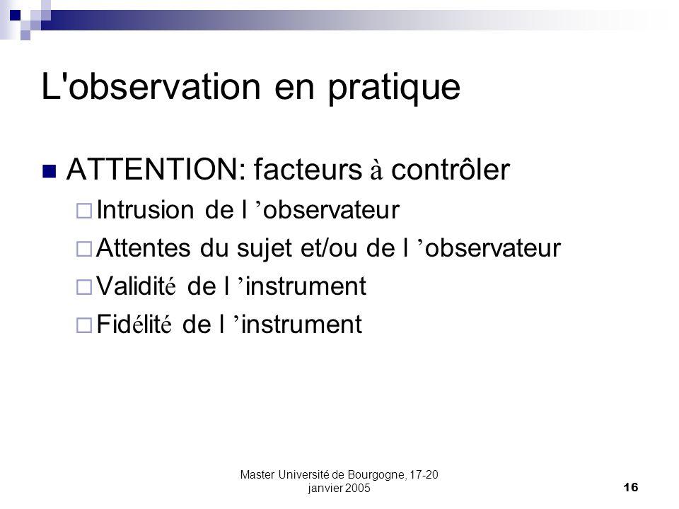 Master Université de Bourgogne, 17-20 janvier 200516 L'observation en pratique ATTENTION: facteurs à contrôler Intrusion de l observateur Attentes du