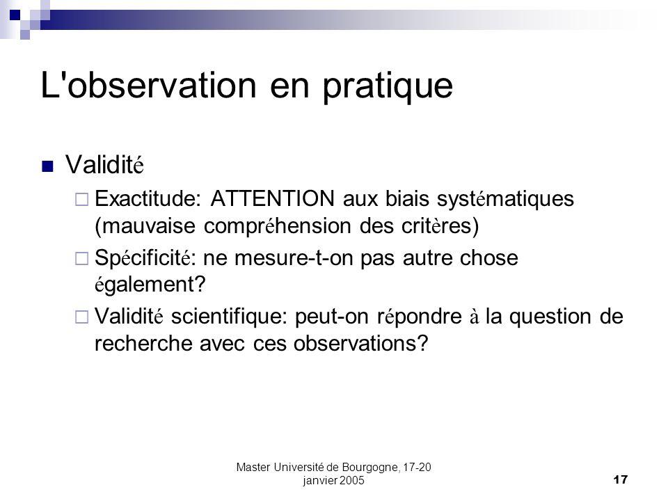 Master Université de Bourgogne, 17-20 janvier 200517 L'observation en pratique Validit é Exactitude: ATTENTION aux biais syst é matiques (mauvaise com