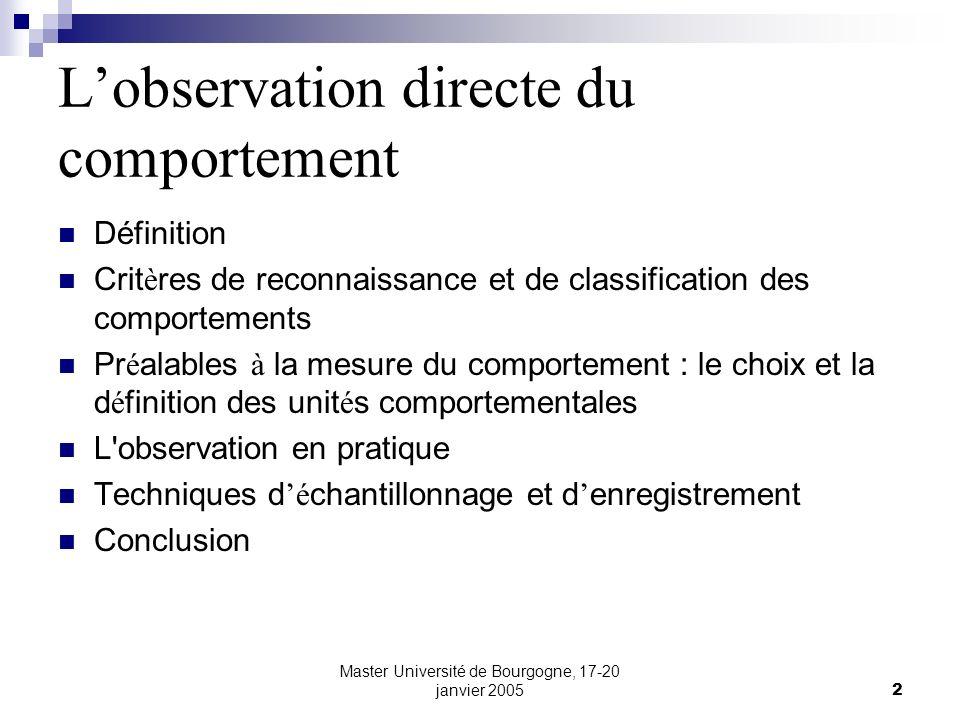 Master Université de Bourgogne, 17-20 janvier 20053 Définition L observation directe du comportement implique la d é termination pr é alable d unit é s comportementales observables, c est- à - dire des comportements apparents.