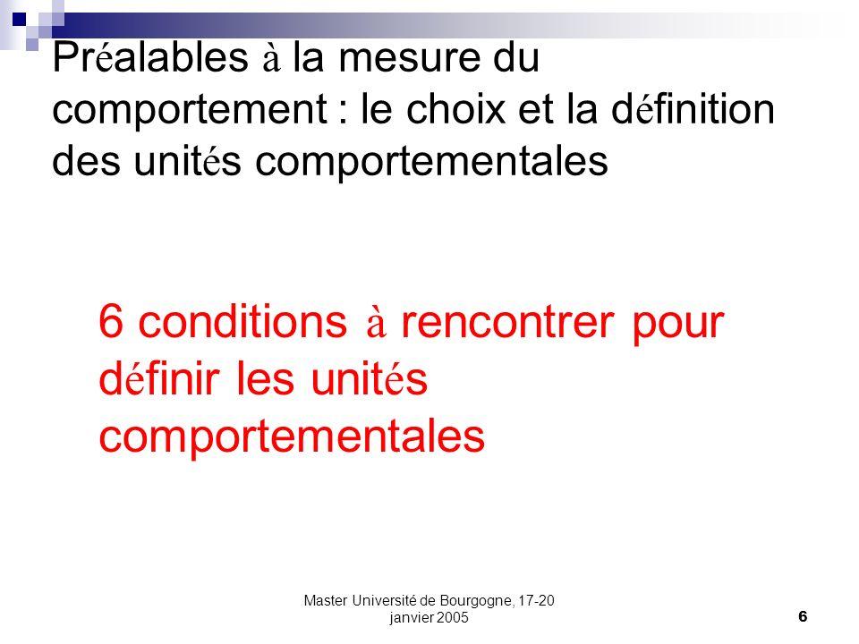 Master Université de Bourgogne, 17-20 janvier 20057 Pr é alables à la mesure du comportement : le choix et la d é finition des unit é s comportementales 1.Les unit é s sont discr è tes et exclusives.