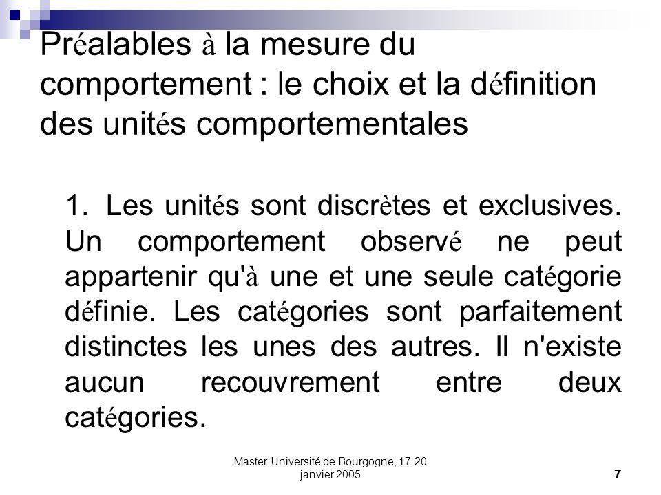 Master Université de Bourgogne, 17-20 janvier 20058 Pr é alables à la mesure du comportement : le choix et la d é finition des unit é s comportementales 2.Les cat é gories comportementales sont homog è nes.