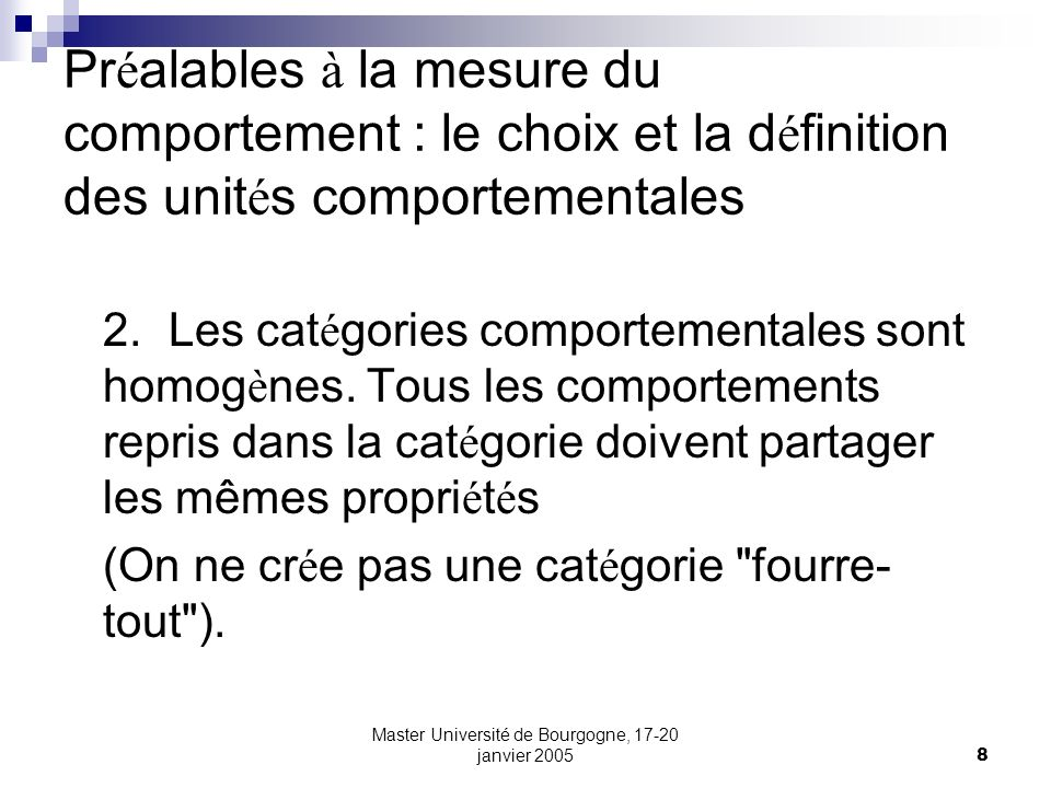 Master Université de Bourgogne, 17-20 janvier 20059 Pr é alables à la mesure du comportement : le choix et la d é finition des unit é s comportementales 3.Multiplier les cat é gories plutôt que fusionner au d é part.