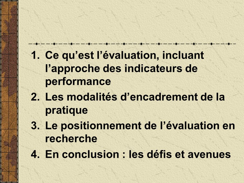 1.Ce quest lévaluation, incluant lapproche des indicateurs de performance 2.Les modalités dencadrement de la pratique 3.Le positionnement de lévaluati
