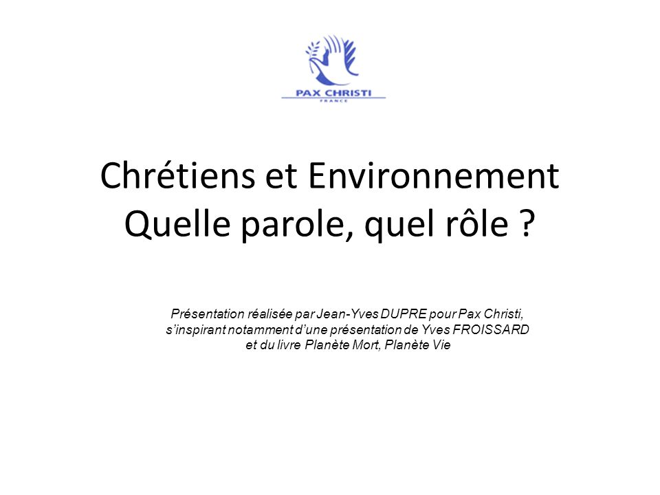 Chrétiens et Environnement Quelle parole, quel rôle ? Présentation réalisée par Jean-Yves DUPRE pour Pax Christi, sinspirant notamment dune présentati
