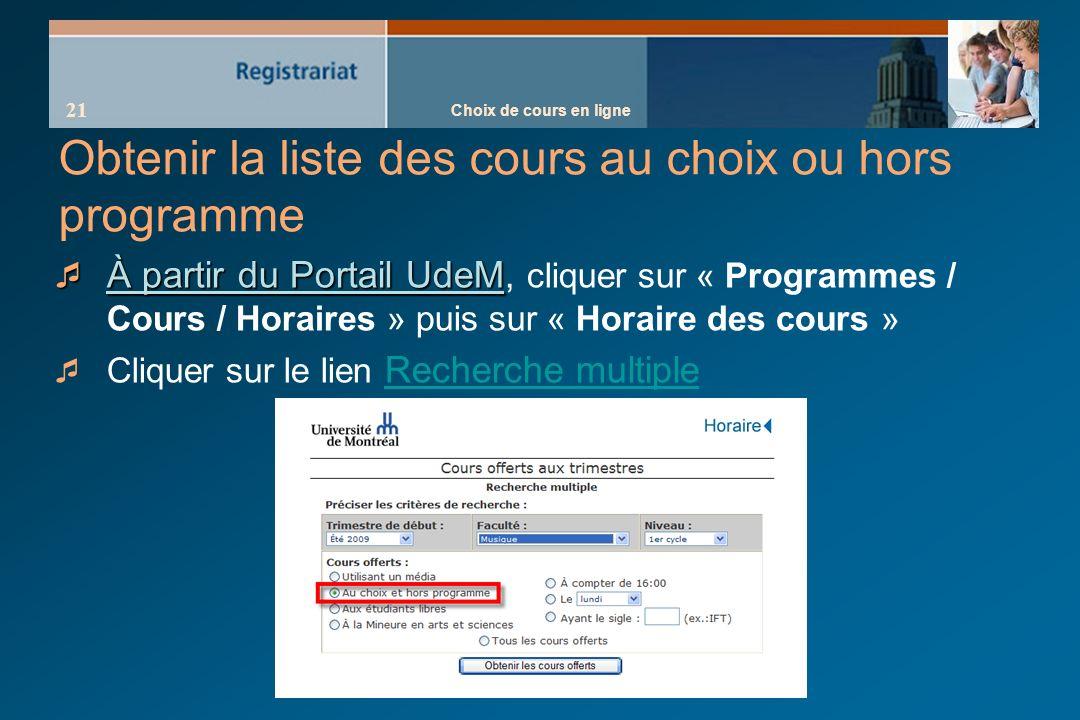 Choix de cours en ligne 21 Obtenir la liste des cours au choix ou hors programme À partir du Portail UdeM À partir du Portail UdeM, cliquer sur « Programmes / Cours / Horaires » puis sur « Horaire des cours » Cliquer sur le lien Recherche multiple Recherche multiple