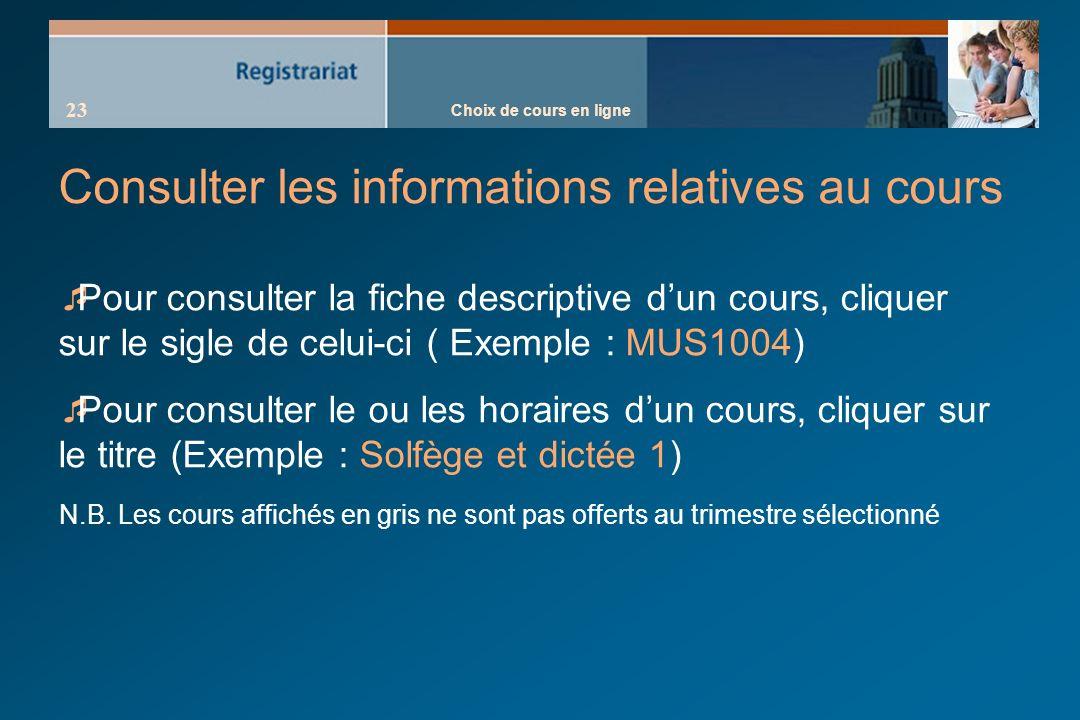 Choix de cours en ligne 23 Consulter les informations relatives au cours Pour consulter la fiche descriptive dun cours, cliquer sur le sigle de celui-ci ( Exemple : MUS1004) Pour consulter le ou les horaires dun cours, cliquer sur le titre (Exemple : Solfège et dictée 1) N.B.