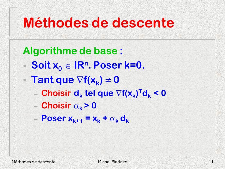 Méthodes de descenteMichel Bierlaire11 Méthodes de descente Algorithme de base : Soit x 0 IR n. Poser k=0. Tant que f(x k ) 0 – Choisir d k tel que f(