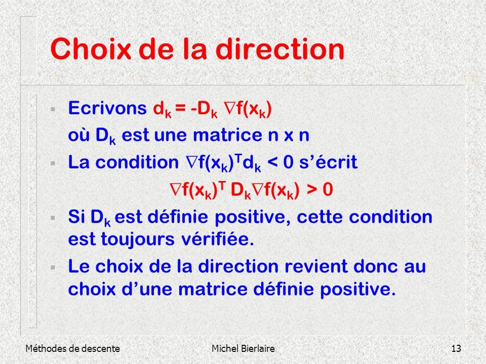 Méthodes de descenteMichel Bierlaire13 Choix de la direction Ecrivons d k = -D k f(x k ) où D k est une matrice n x n La condition f(x k ) T d k < 0 s