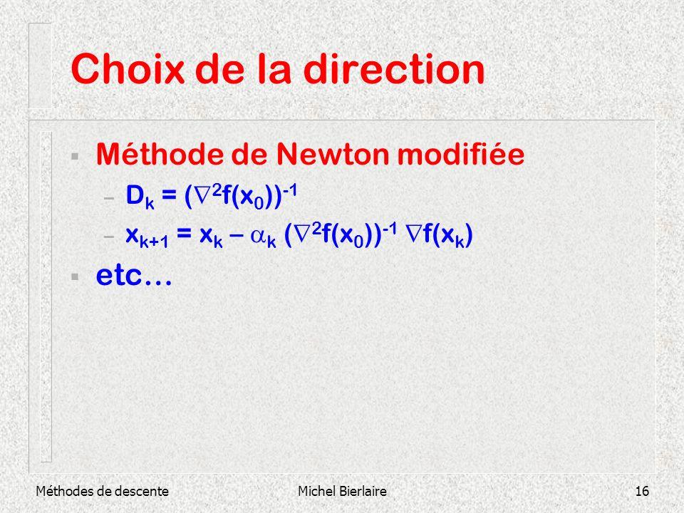 Méthodes de descenteMichel Bierlaire16 Choix de la direction Méthode de Newton modifiée – D k = ( 2 f(x 0 )) -1 – x k+1 = x k – k ( 2 f(x 0 )) -1 f(x