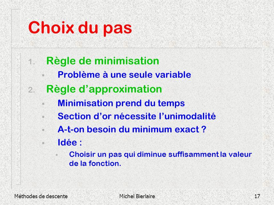 Méthodes de descenteMichel Bierlaire17 Choix du pas 1. Règle de minimisation Problème à une seule variable 2. Règle dapproximation Minimisation prend