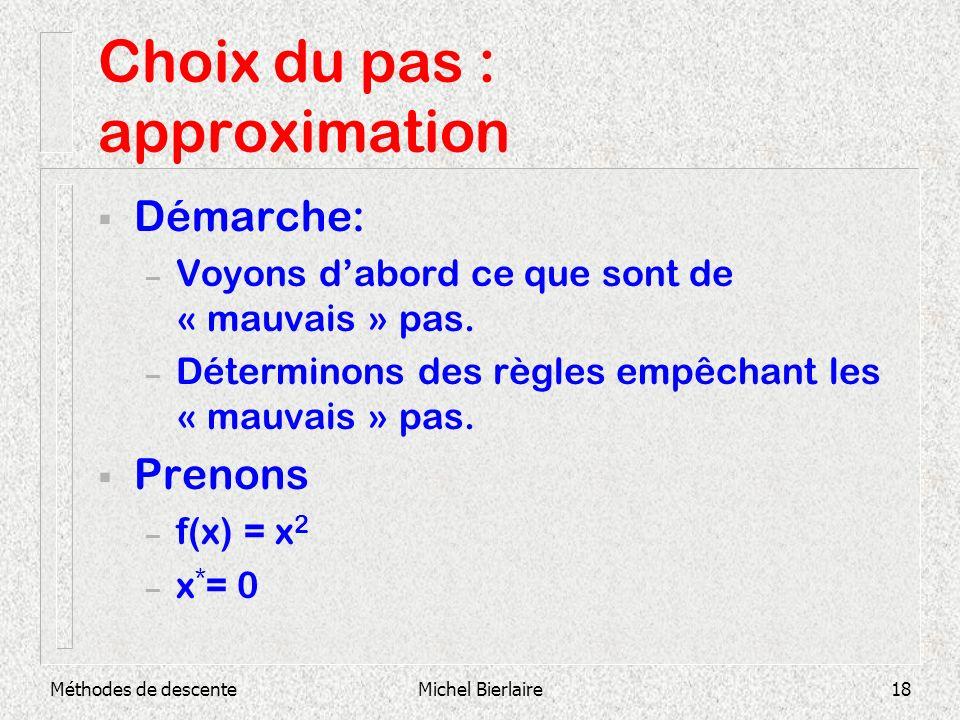 Méthodes de descenteMichel Bierlaire18 Choix du pas : approximation Démarche: – Voyons dabord ce que sont de « mauvais » pas. – Déterminons des règles