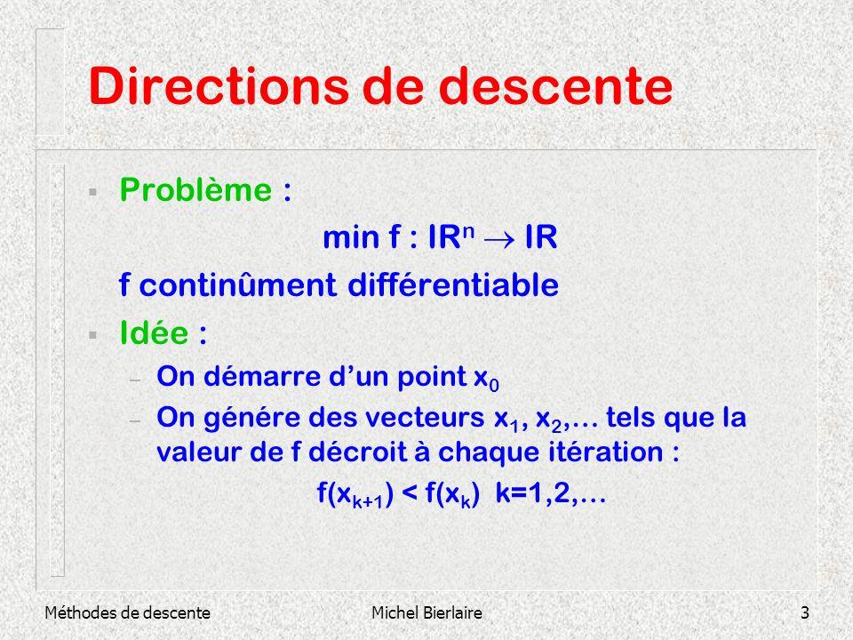 Michel Bierlaire3 Directions de descente Problème : min f : IR n IR f continûment différentiable Idée : – On démarre dun point x 0 – On génére des vec
