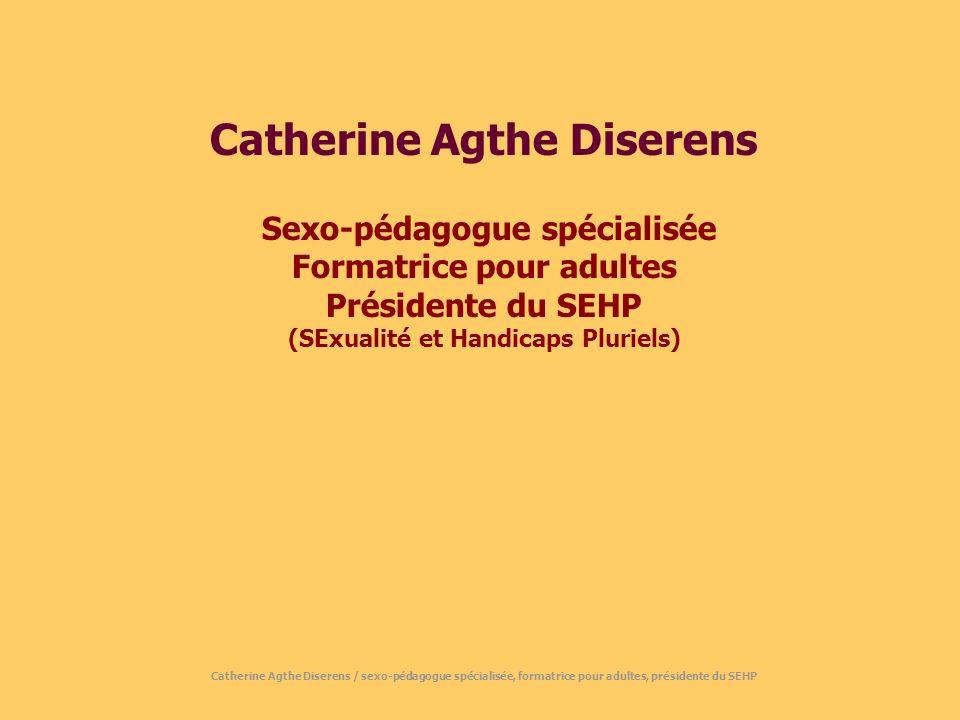 Catherine Agthe Diserens Sexo-pédagogue spécialisée Formatrice pour adultes Présidente du SEHP (SExualité et Handicaps Pluriels) Catherine Agthe Diserens / sexo-pédagogue spécialisée, formatrice pour adultes, présidente du SEHP