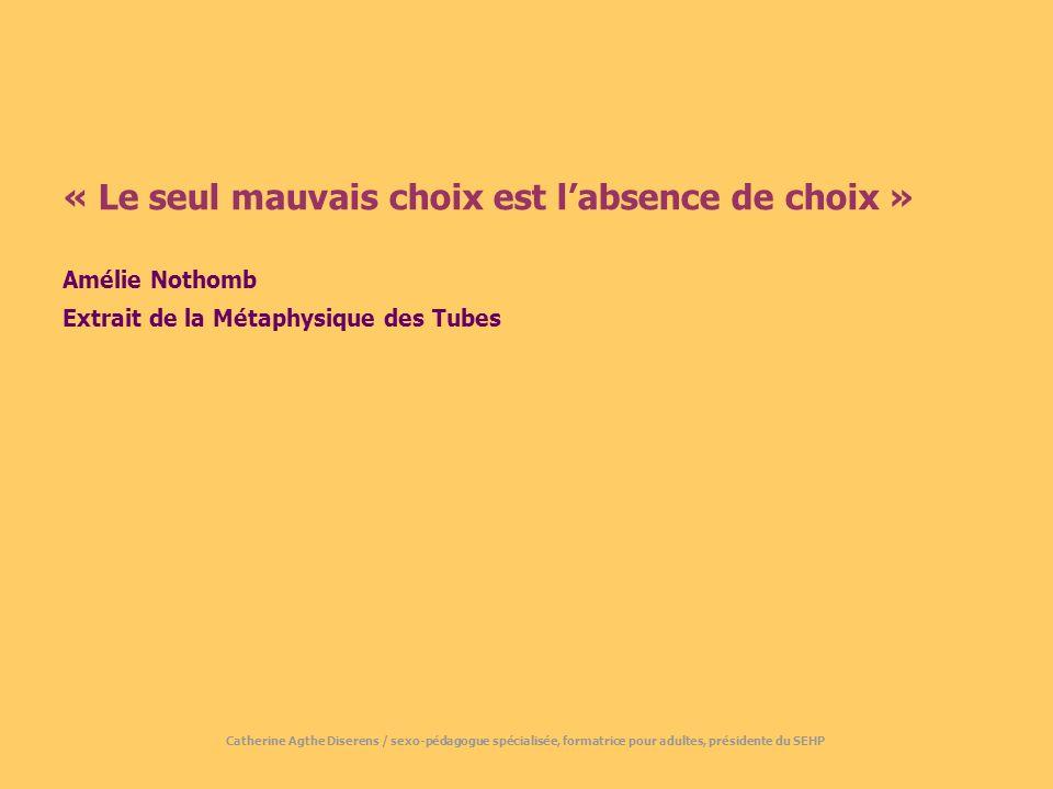 « Le seul mauvais choix est labsence de choix » Amélie Nothomb Extrait de la Métaphysique des Tubes Catherine Agthe Diserens / sexo-pédagogue spécialisée, formatrice pour adultes, présidente du SEHP