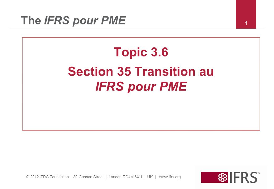 © 2012 IFRS Foundation 30 Cannon Street | London EC4M 6XH | UK | www.ifrs.org The IFRS pour PME Topic 3.6 Section 35 Transition au IFRS pour PME 1