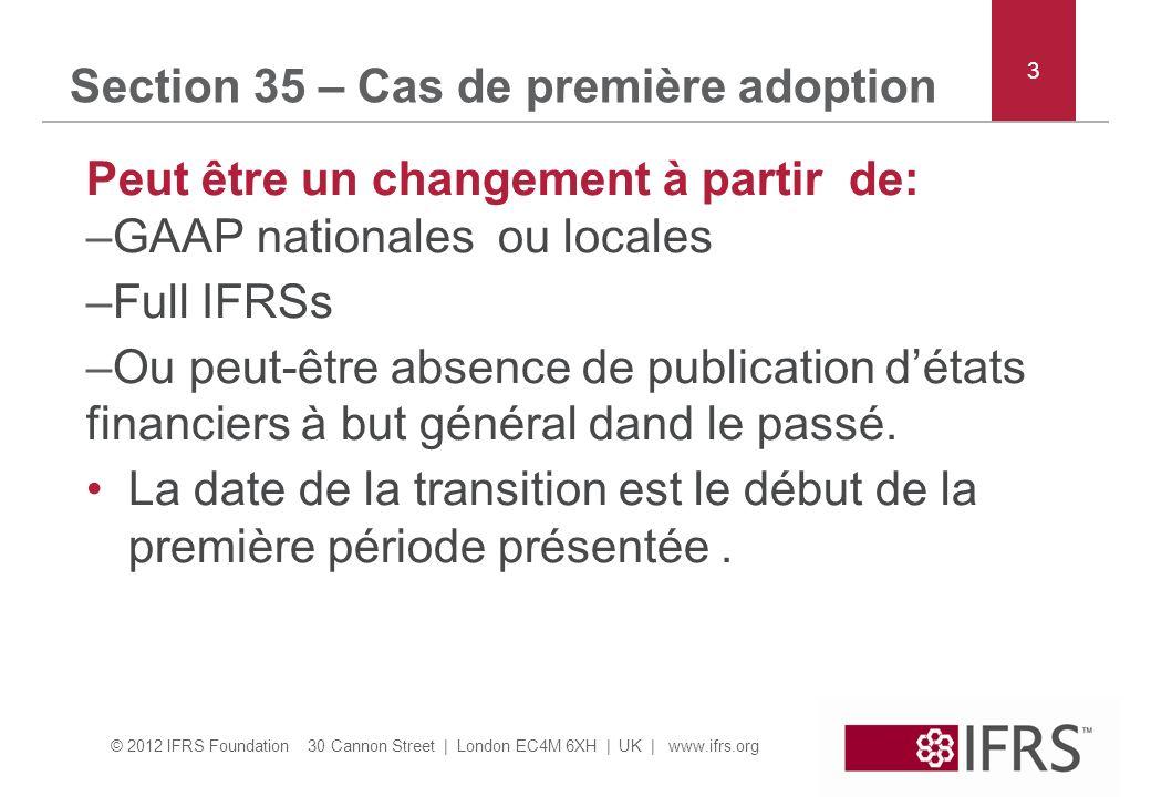 © 2012 IFRS Foundation 30 Cannon Street | London EC4M 6XH | UK | www.ifrs.org Section 35 – Cas de première adoption Peut être un changement à partir de: –GAAP nationales ou locales –Full IFRSs –Ou peut-être absence de publication détats financiers à but général dand le passé.