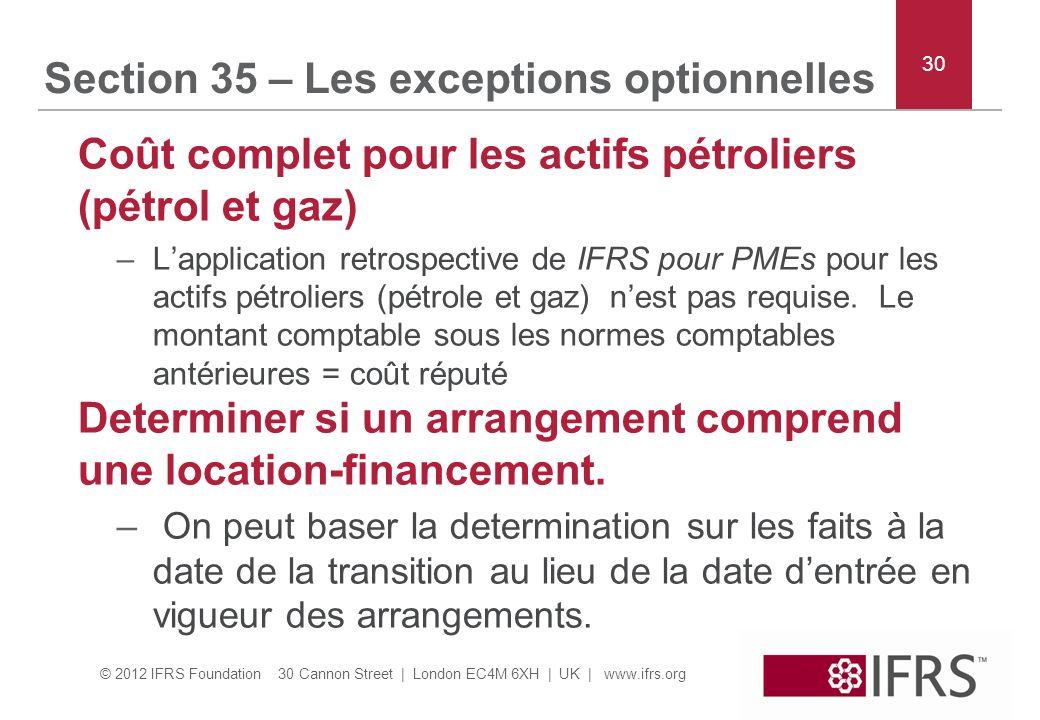 © 2012 IFRS Foundation 30 Cannon Street | London EC4M 6XH | UK | www.ifrs.org Section 35 – Les exceptions optionnelles Coût complet pour les actifs pétroliers (pétrol et gaz) –Lapplication retrospective de IFRS pour PMEs pour les actifs pétroliers (pétrole et gaz) nest pas requise.