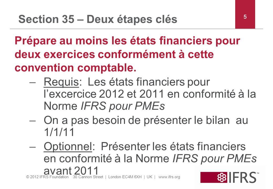 © 2012 IFRS Foundation 30 Cannon Street | London EC4M 6XH | UK | www.ifrs.org Section 35 – Deux étapes clés Prépare au moins les états financiers pour deux exercices conformément à cette convention comptable.