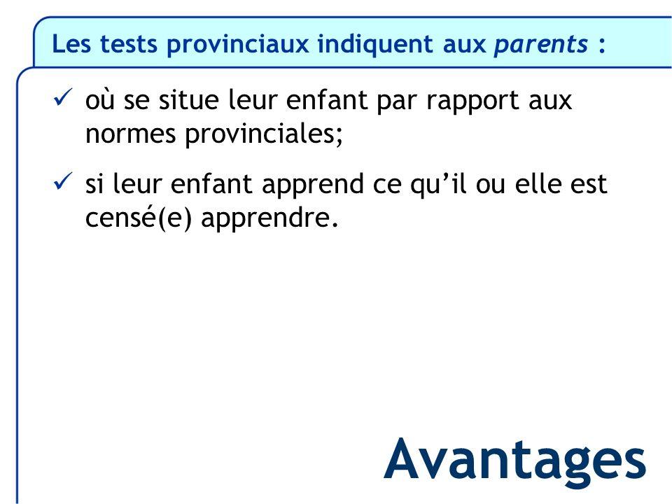 Les tests provinciaux indiquent aux parents : où se situe leur enfant par rapport aux normes provinciales; si leur enfant apprend ce quil ou elle est