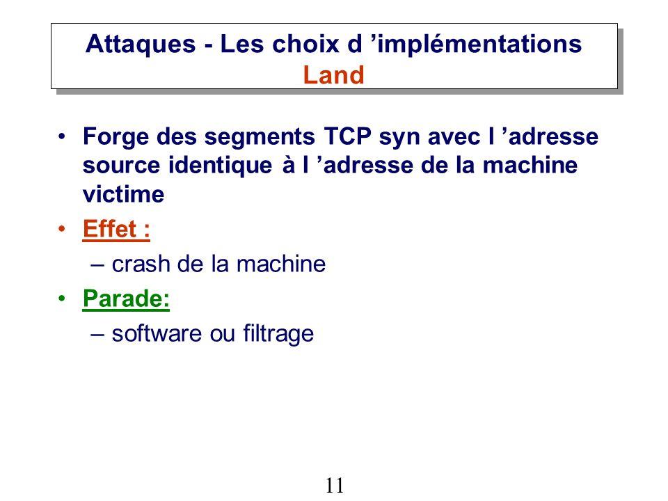 11 Attaques - Les choix d implémentations Land Forge des segments TCP syn avec l adresse source identique à l adresse de la machine victime Effet : –crash de la machine Parade: –software ou filtrage