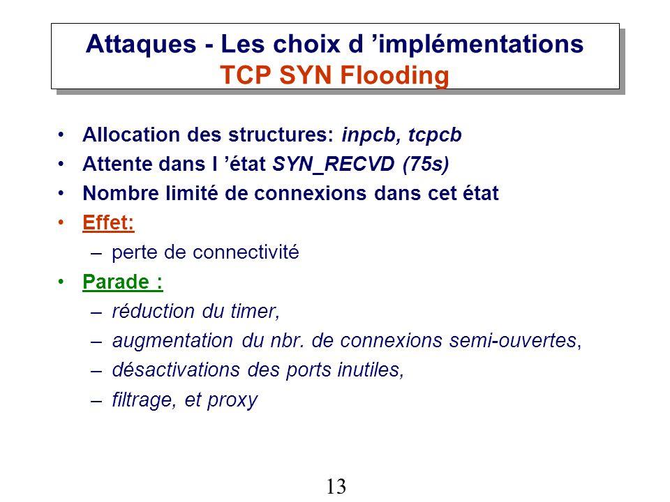 13 Attaques - Les choix d implémentations TCP SYN Flooding Allocation des structures: inpcb, tcpcb Attente dans l état SYN_RECVD (75s) Nombre limité de connexions dans cet état Effet: –perte de connectivité Parade : –réduction du timer, –augmentation du nbr.