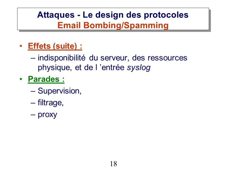 18 Attaques - Le design des protocoles Email Bombing/Spamming Effets (suite) : –indisponibilité du serveur, des ressources physique, et de l entrée syslog Parades : –Supervision, –filtrage, –proxy