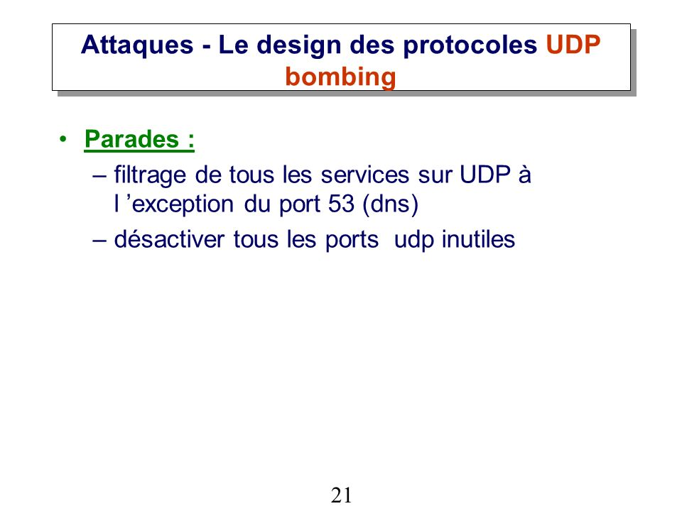 21 Attaques - Le design des protocoles UDP bombing Parades : –filtrage de tous les services sur UDP à l exception du port 53 (dns) –désactiver tous les ports udp inutiles