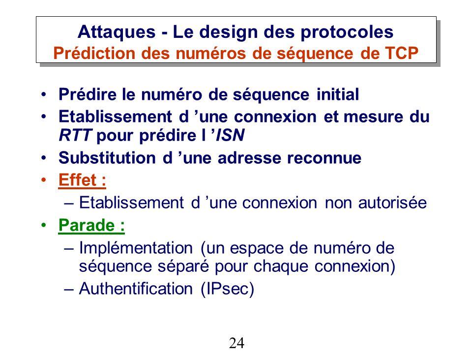 24 Attaques - Le design des protocoles Prédiction des numéros de séquence de TCP Prédire le numéro de séquence initial Etablissement d une connexion et mesure du RTT pour prédire l ISN Substitution d une adresse reconnue Effet : –Etablissement d une connexion non autorisée Parade : –Implémentation (un espace de numéro de séquence séparé pour chaque connexion) –Authentification (IPsec)