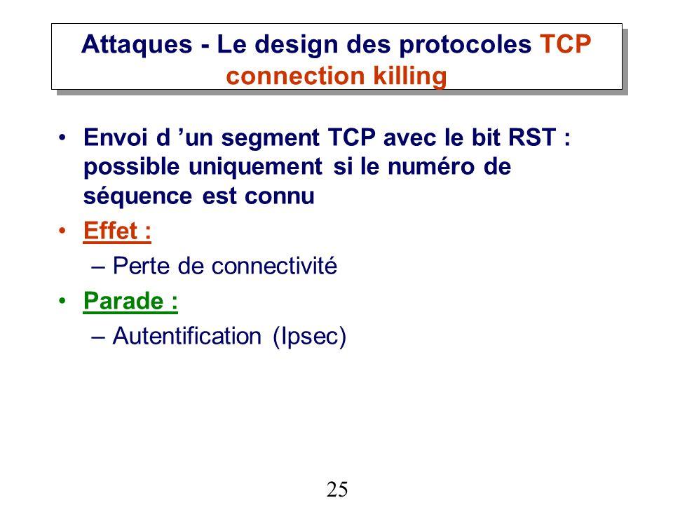 25 Attaques - Le design des protocoles TCP connection killing Envoi d un segment TCP avec le bit RST : possible uniquement si le numéro de séquence est connu Effet : –Perte de connectivité Parade : –Autentification (Ipsec)