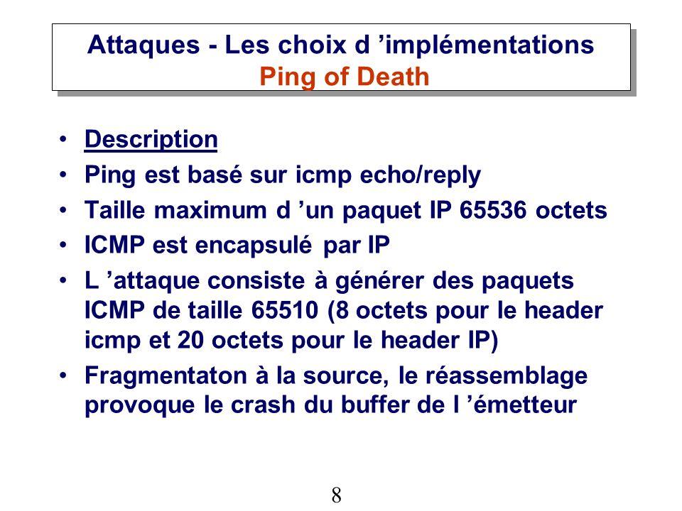 8 Attaques - Les choix d implémentations Ping of Death Description Ping est basé sur icmp echo/reply Taille maximum d un paquet IP 65536 octets ICMP est encapsulé par IP L attaque consiste à générer des paquets ICMP de taille 65510 (8 octets pour le header icmp et 20 octets pour le header IP) Fragmentaton à la source, le réassemblage provoque le crash du buffer de l émetteur