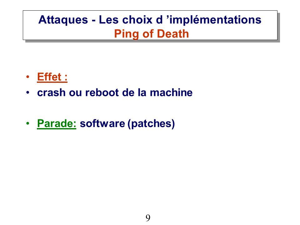 9 Attaques - Les choix d implémentations Ping of Death Effet : crash ou reboot de la machine Parade: software (patches)