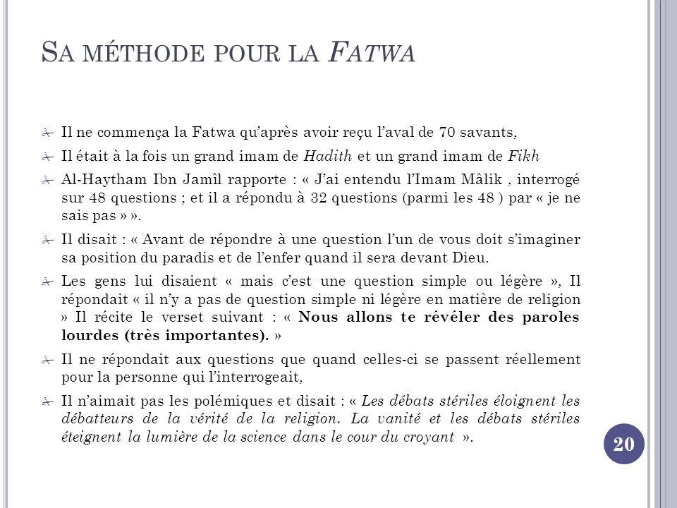S A MÉTHODE POUR LA F ATWA 20 Il ne commença la Fatwa quaprès avoir reçu laval de 70 savants, Il était à la fois un grand imam de Hadith et un grand imam de Fikh Al-Haytham Ibn Jamîl rapporte : « Jai entendu lImam Mâlik, interrogé sur 48 questions ; et il a répondu à 32 questions (parmi les 48 ) par « je ne sais pas » ».