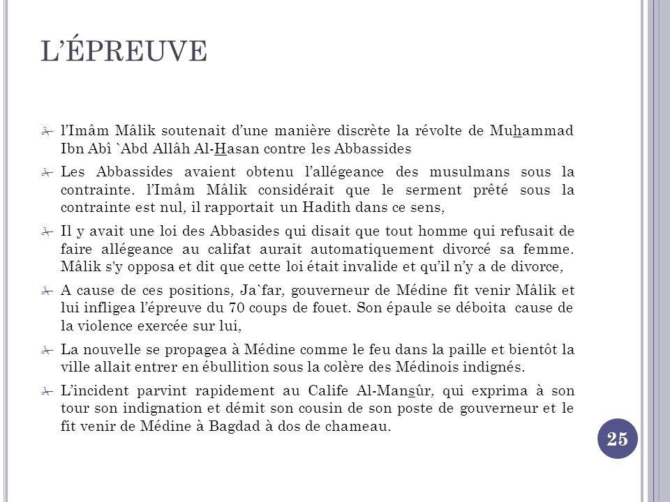 LÉPREUVE 25 lImâm Mâlik soutenait dune manière discrète la révolte de Muhammad Ibn Abî `Abd Allâh Al-Hasan contre les Abbassides Les Abbassides avaient obtenu lallégeance des musulmans sous la contrainte.