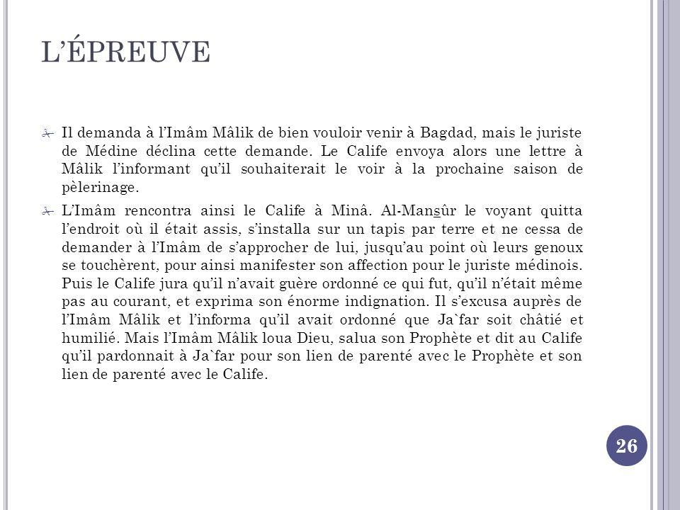 LÉPREUVE 26 Il demanda à lImâm Mâlik de bien vouloir venir à Bagdad, mais le juriste de Médine déclina cette demande.